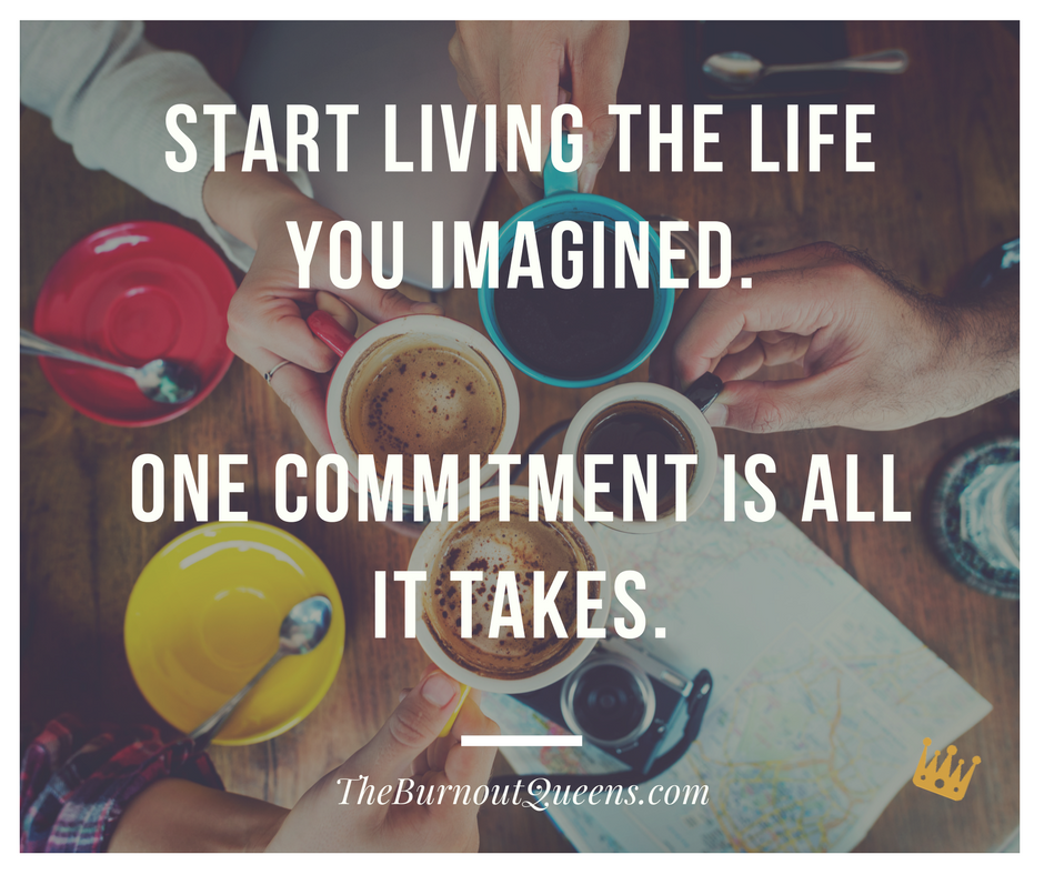 Start living the life you imagined.  One commitment is all it takes.
