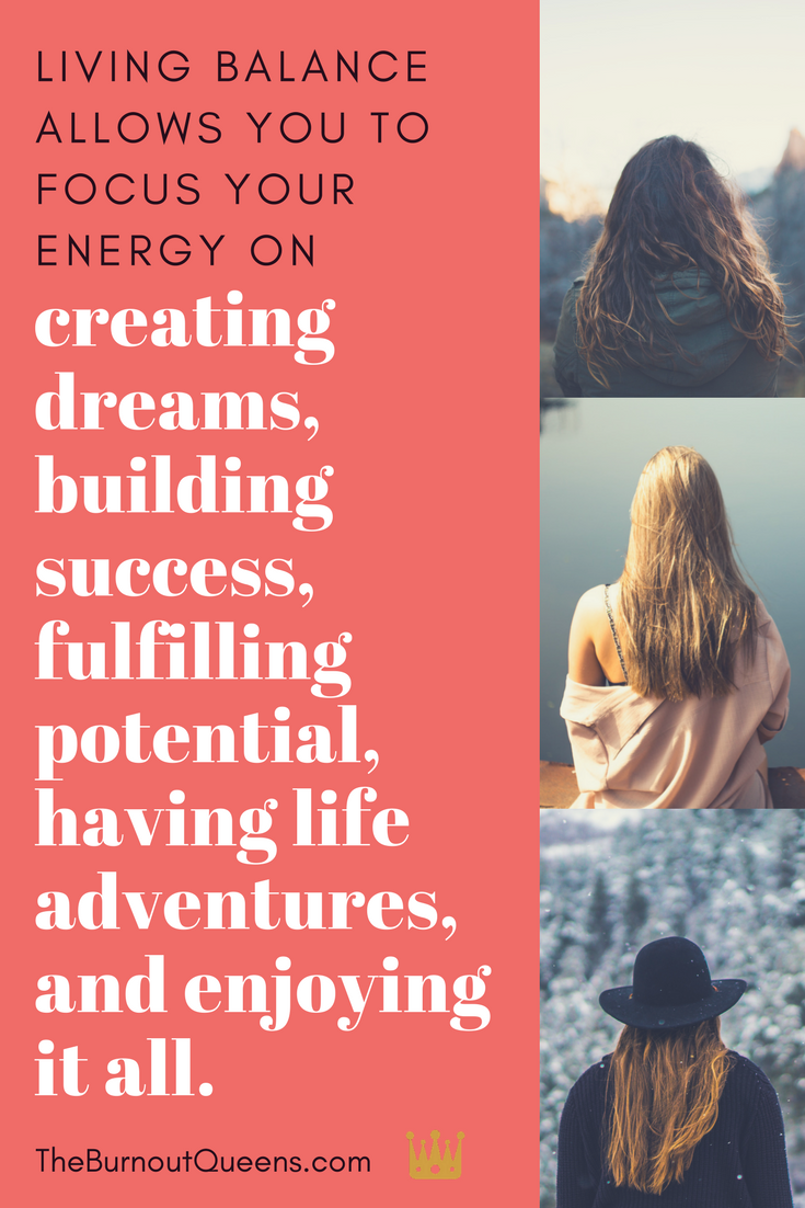 Living balance allows you to focus your energy on creating dreams, building success, fulfilling potential, having life adventures, and enjoying it all.